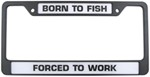 Born to Fish Forced to Work License Plate Frame