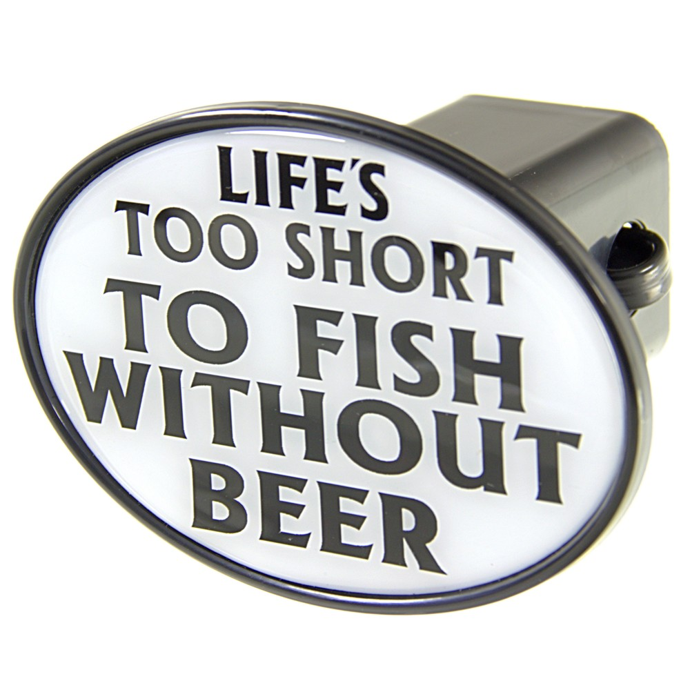Life 39 s too short to fish without beer 2 trailer hitch for Fish and beer